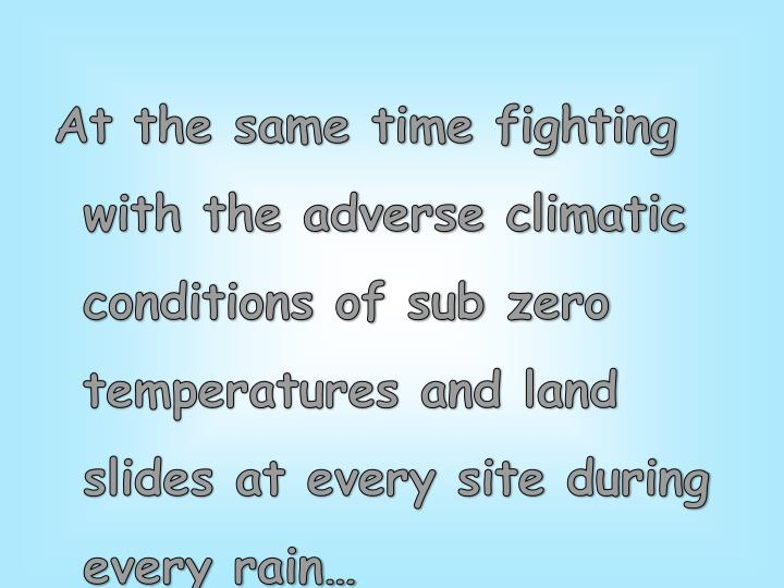 At the same time fighting with the adverse climatic conditions of sub zero temperatures and land slides at every site during every rain…