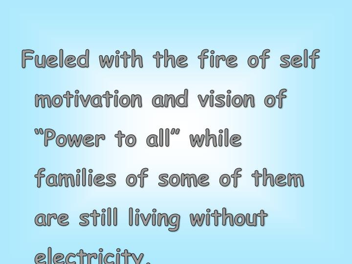 "Fueled with the fire of self motivation and vision of ""Power to all"" while families of some of them are still living without electricity."