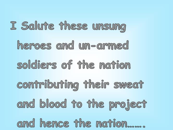 I Salute these unsung heroes and un-armed soldiers of the nation contributing their sweat and blood to the project and hence the nation…….