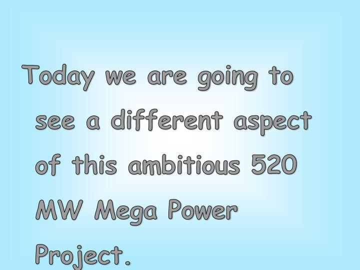 Today we are going to see a different aspect of this ambitious 520 MW Mega Power Project.