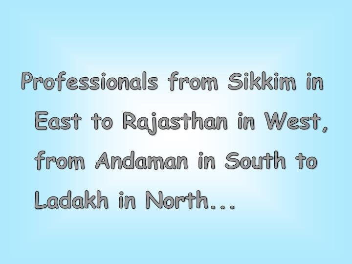 Professionals from Sikkim in East to Rajasthan in West, from Andaman in South to