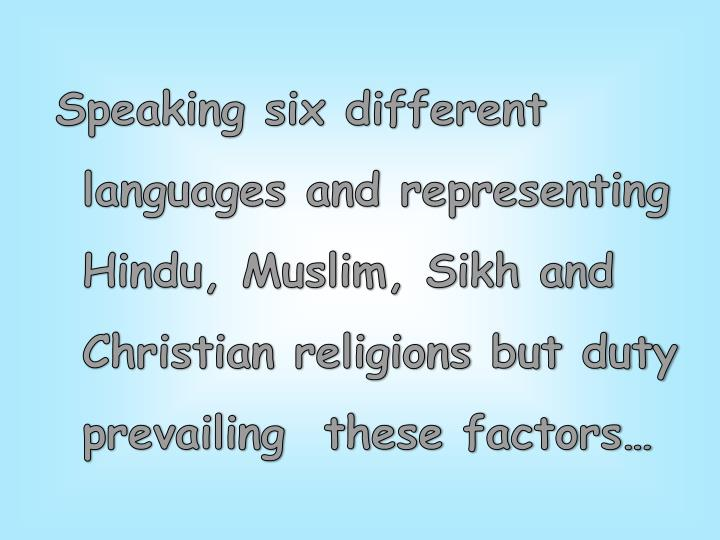 Speaking six different languages and representing Hindu, Muslim, Sikh and Christian religions but duty prevailing  these factors…