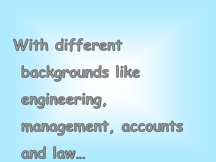 With different backgrounds like engineering, management, accounts and law…