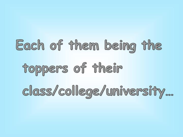 Each of them being the toppers of their class/college/university…