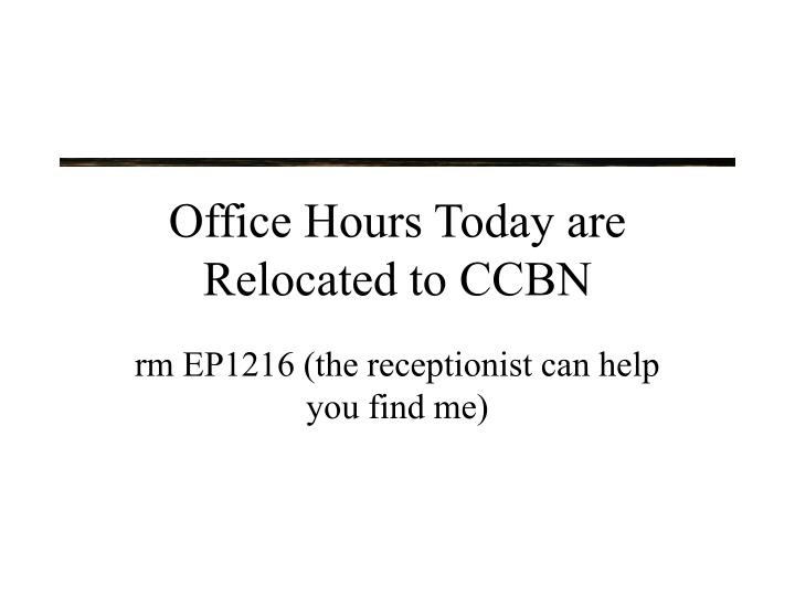 Office hours today are relocated to ccbn