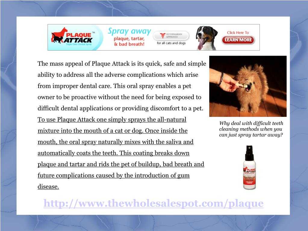 The mass appeal of Plaque Attack is its quick, safe and simple ability to address all the adverse complications which arise from improper dental care. This oral spray enables a pet owner to be proactive without the need for being exposed to difficult dental applications or providing discomfort to a pet.