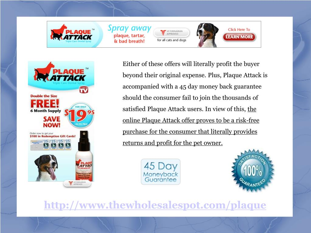 Either of these offers will literally profit the buyer beyond their original expense. Plus, Plaque Attack is accompanied with a 45 day money back guarantee should the consumer fail to join the thousands of satisfied Plaque Attack users. In view of this,