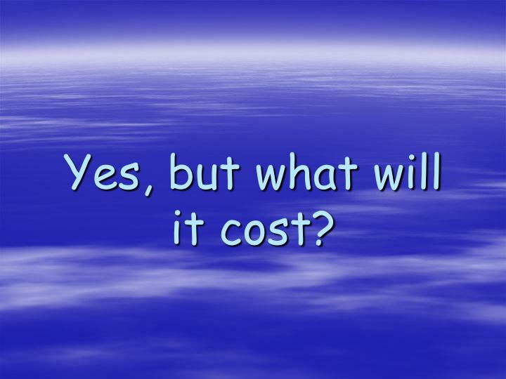 Yes, but what will it cost?