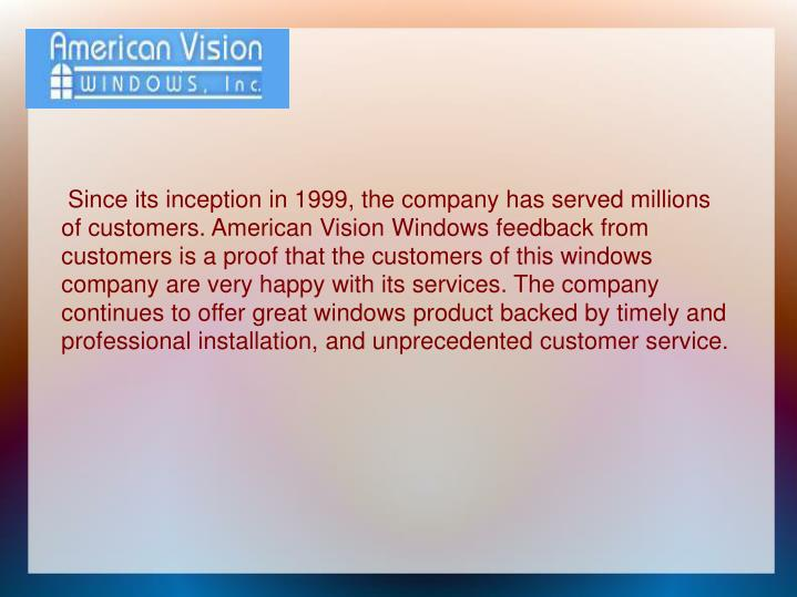 Since its inception in 1999, the company has served millions of customers. American Vision Windows ...