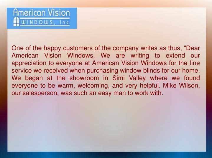 "One of the happy customers of the company writes as thus, ""Dear American Vision Windows, We are writing to extend our appreciation to everyone at American Vision Windows for the fine service we received when purchasing window blinds for our home. We began at the showroom in Simi Valley where we found everyone to be warm, welcoming, and very helpful. Mike Wilson, our salesperson, was such an easy man to work with."