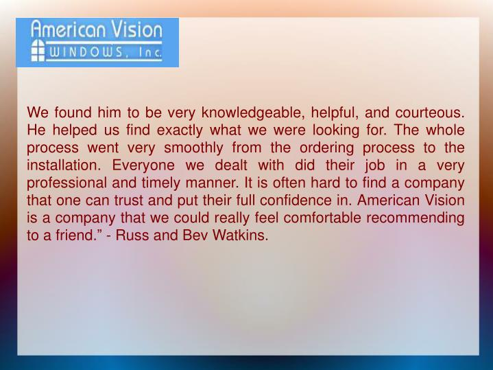 "We found him to be very knowledgeable, helpful, and courteous. He helped us find exactly what we were looking for. The whole process went very smoothly from the ordering process to the installation. Everyone we dealt with did their job in a very professional and timely manner. It is often hard to find a company that one can trust and put their full confidence in. American Vision is a company that we could really feel comfortable recommending to a friend."" - Russ and Bev Watkins."