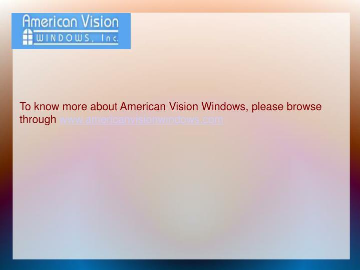 To know more about American Vision Windows, please browse through