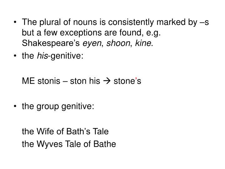The plural of nouns is consistently marked by s but a few exceptions are found, e.g. Shakespeares