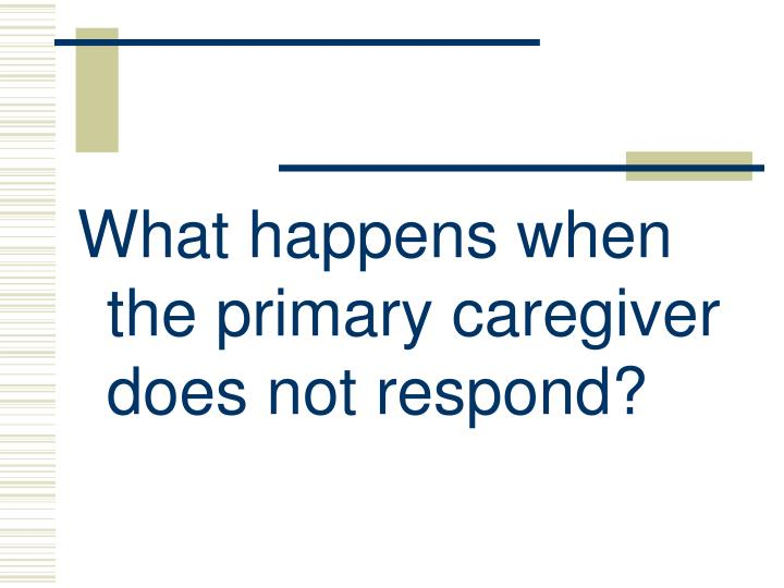 What happens when the primary caregiver does not respond?
