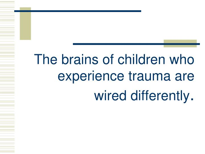 The brains of children who experience trauma are wired differently