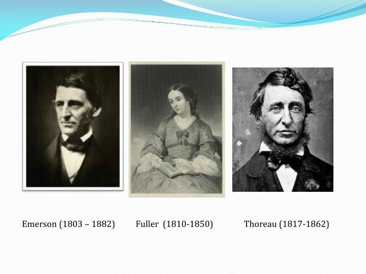 Emerson (1803 – 1882)          Fuller  (1810-1850)               Thoreau (1817-1862)
