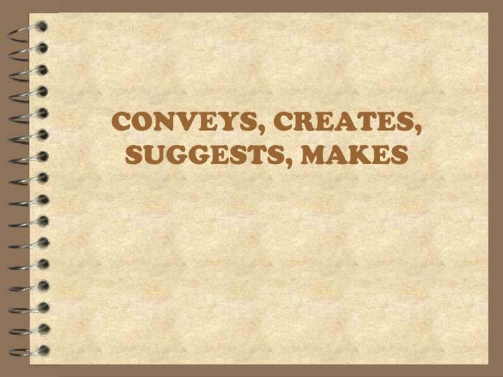 CONVEYS, CREATES, SUGGESTS, MAKES