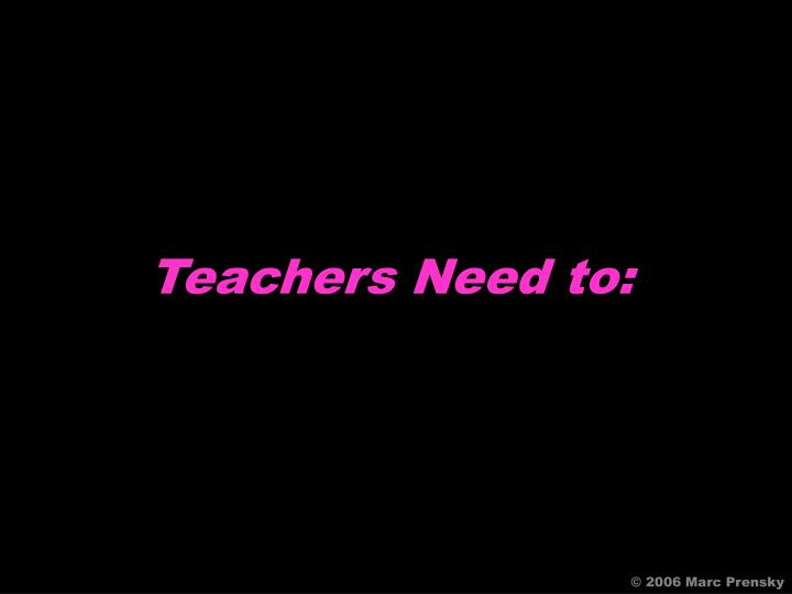 Teachers Need to: