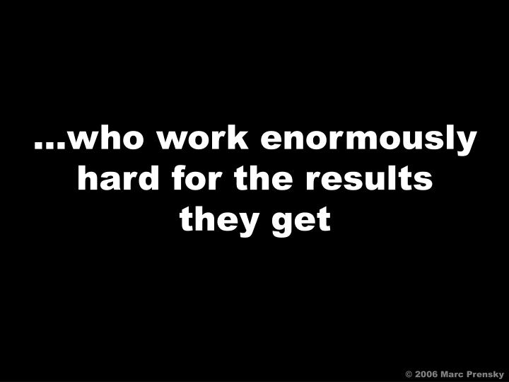 …who work enormously
