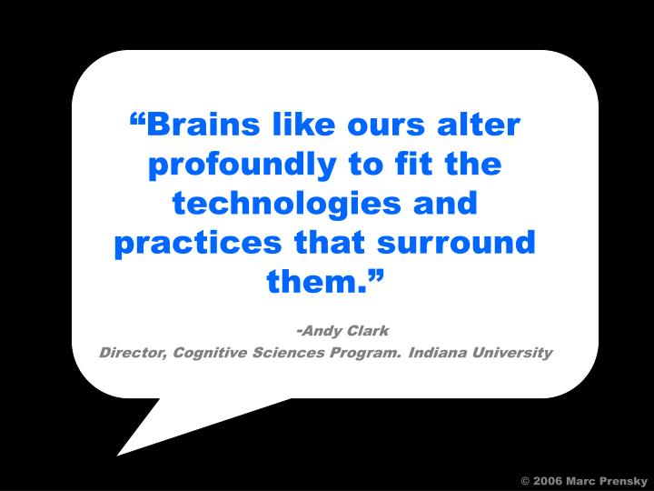 """""""Brains like ours alter profoundly to fit the technologies and practices that surround them."""""""