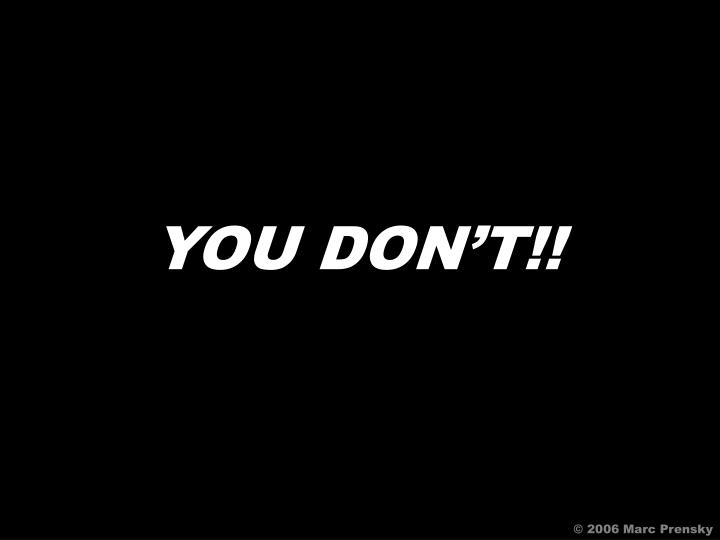 YOU DON'T!!