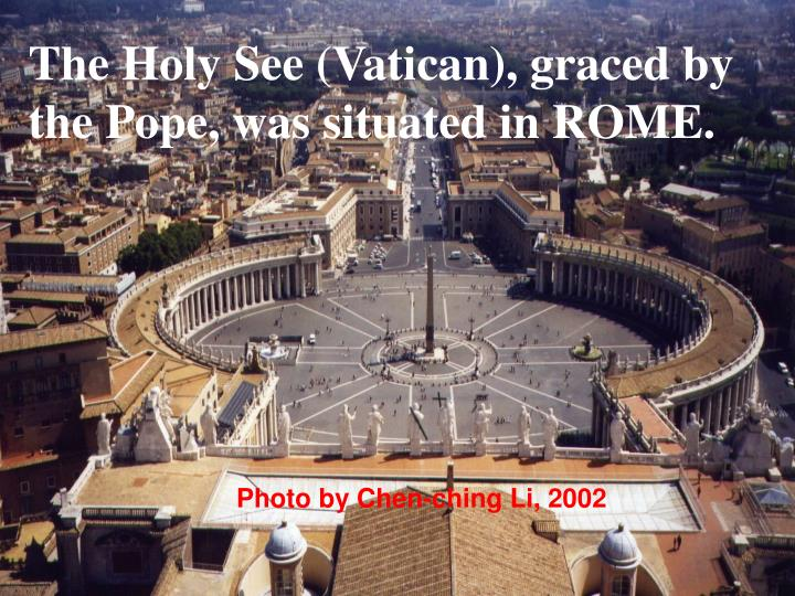 The Holy See (Vatican), graced by the Pope, was situated in ROME.