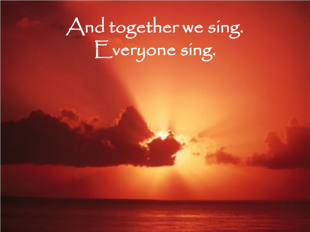 And together we sing.
