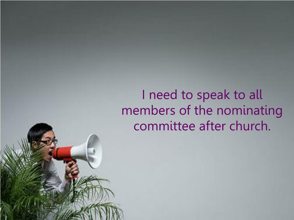 I need to speak to all members of the nominating committee after church.