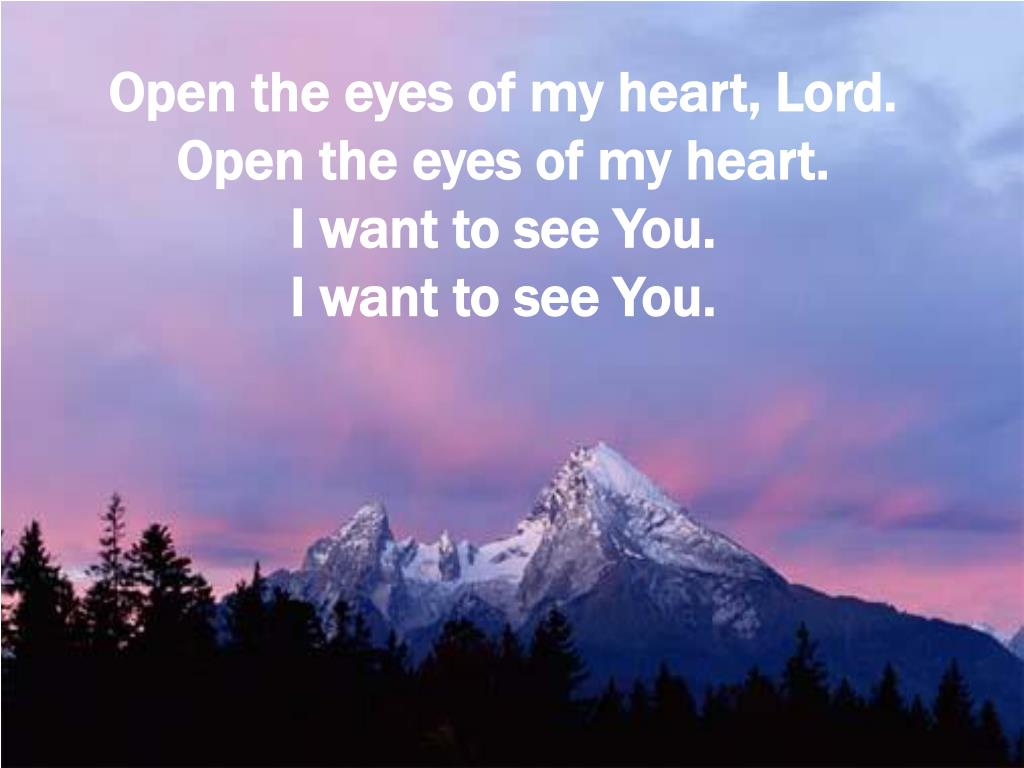 Open the eyes of my heart, Lord.