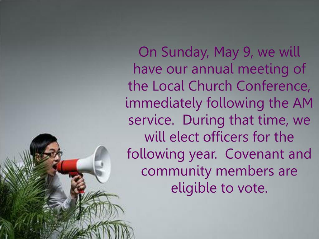 On Sunday, May 9, we will have our annual meeting of the Local Church Conference, immediately following the AM service.  During that time, we will elect officers for the following year.  Covenant and community members are eligible to vote.
