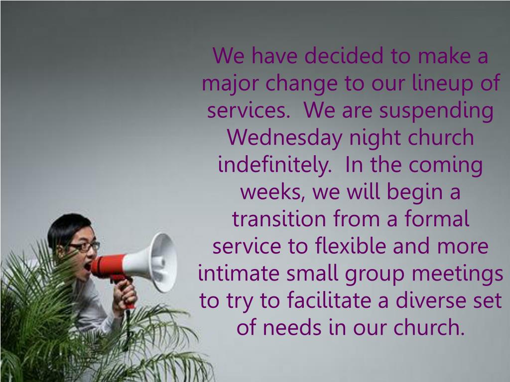 We have decided to make a major change to our lineup of services.  We are suspending Wednesday night church indefinitely.  In the coming weeks, we will begin a transition from a formal service to flexible and more intimate small group meetings to try to facilitate a diverse set of needs in our church.