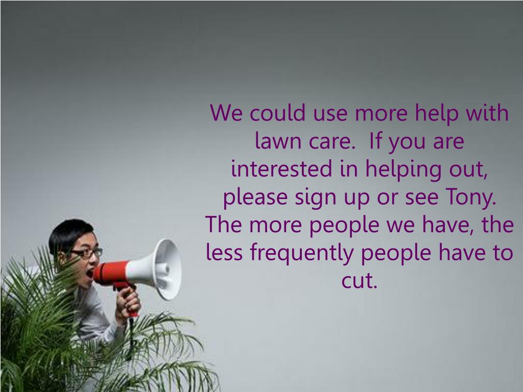 We could use more help with lawn care.  If you are interested in helping out, please sign up or see Tony.  The more people we have, the less frequently people have to cut.