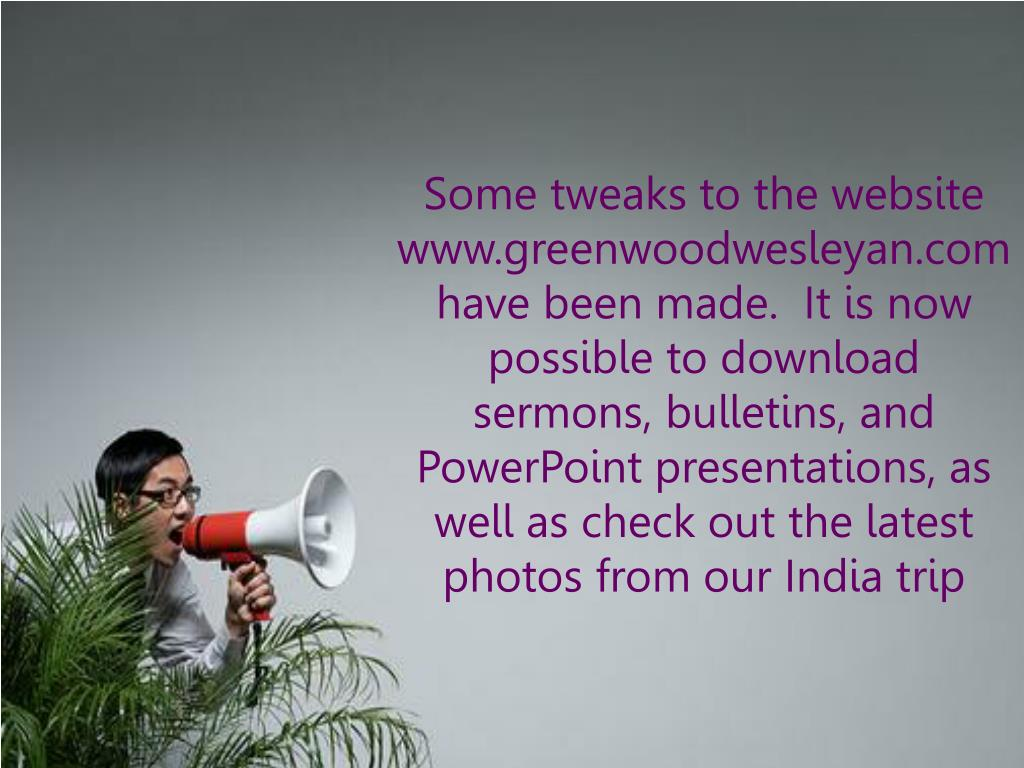 Some tweaks to the website www.greenwoodwesleyan.comhave been made.  It is now possible to download sermons, bulletins, and PowerPoint presentations, as well as check out the latest photos from our India trip