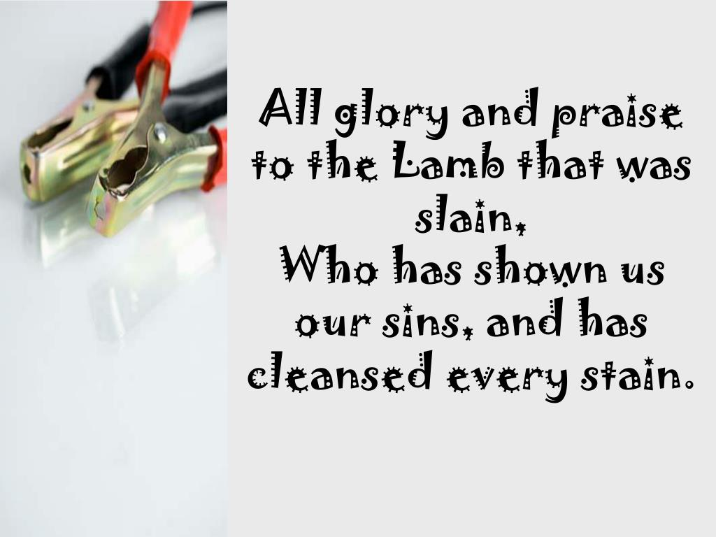 All glory and praise to the Lamb that was slain,