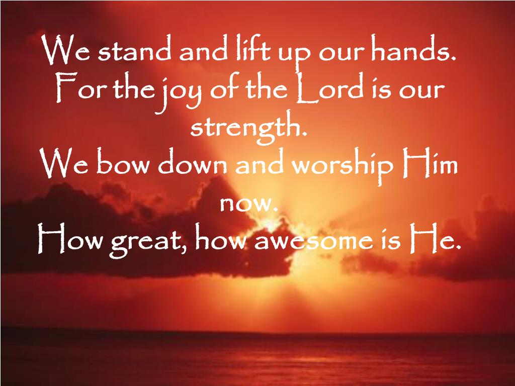 We stand and lift up our hands.