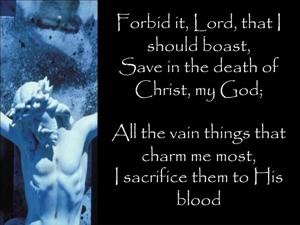 Forbid it, Lord, that I should boast,