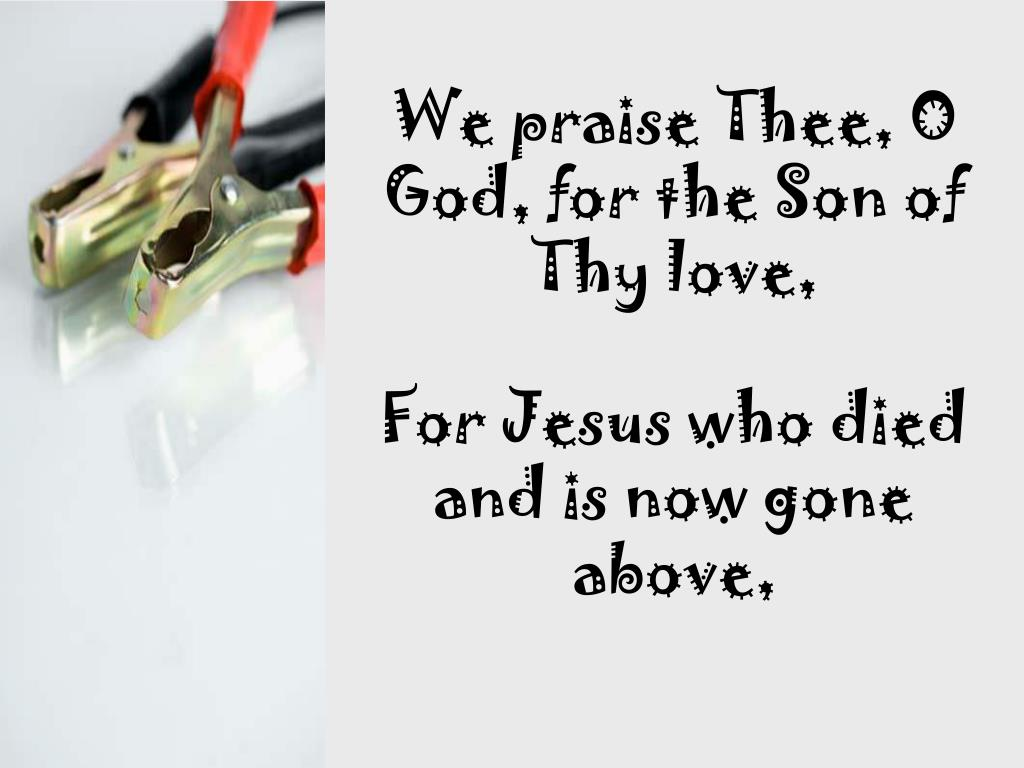 We praise Thee, O God, for the Son of Thy love,