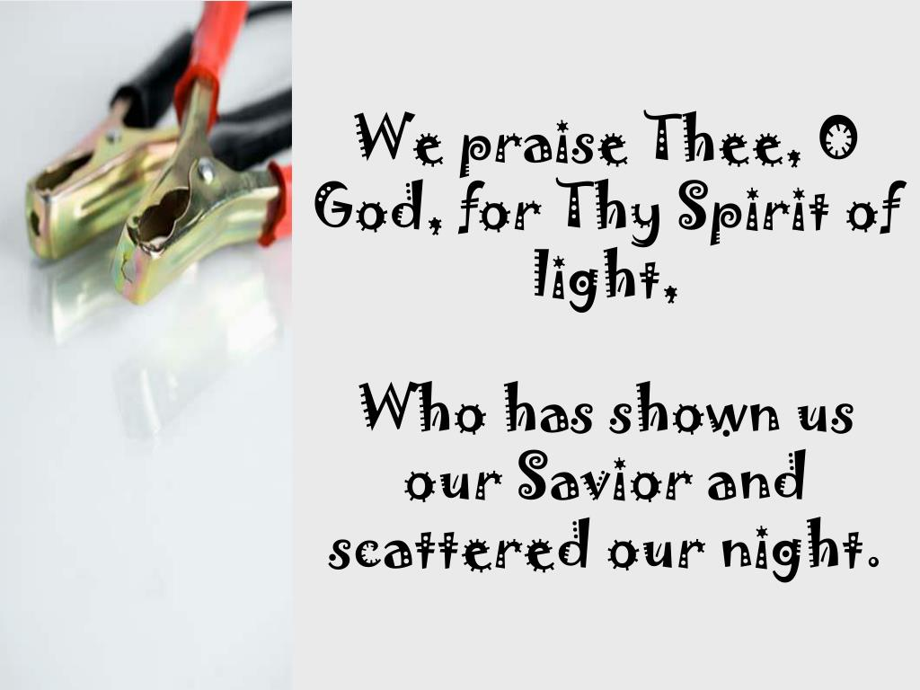 We praise Thee, O God, for Thy Spirit of light,