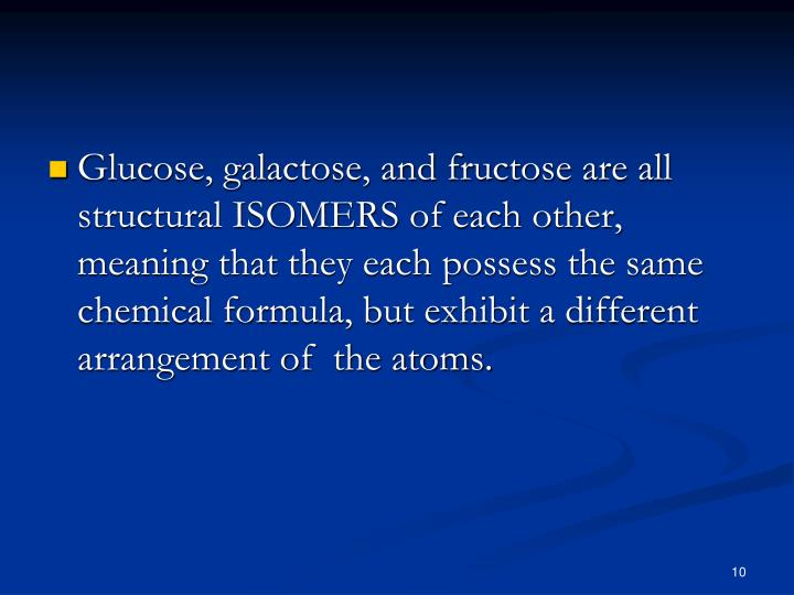 Glucose, galactose, and fructose are all structural ISOMERS of each other, meaning that they each possess the same chemical formula, but exhibit a different arrangement of  the atoms.