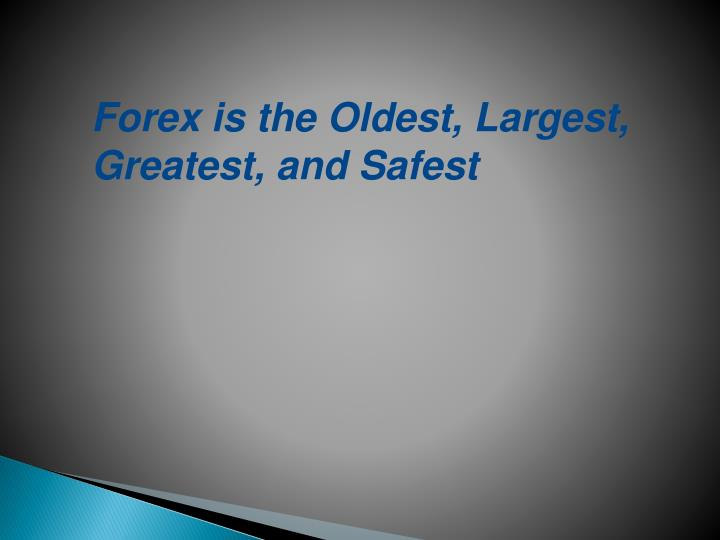 Forex is the Oldest, Largest, Greatest, and Safest