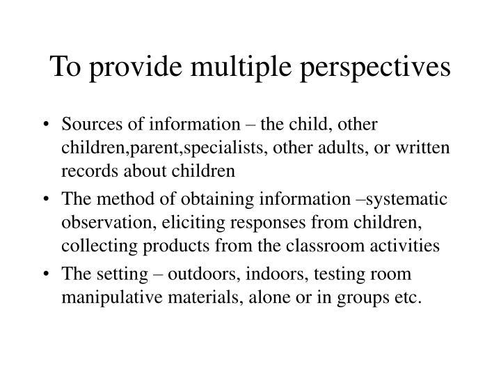 To provide multiple perspectives