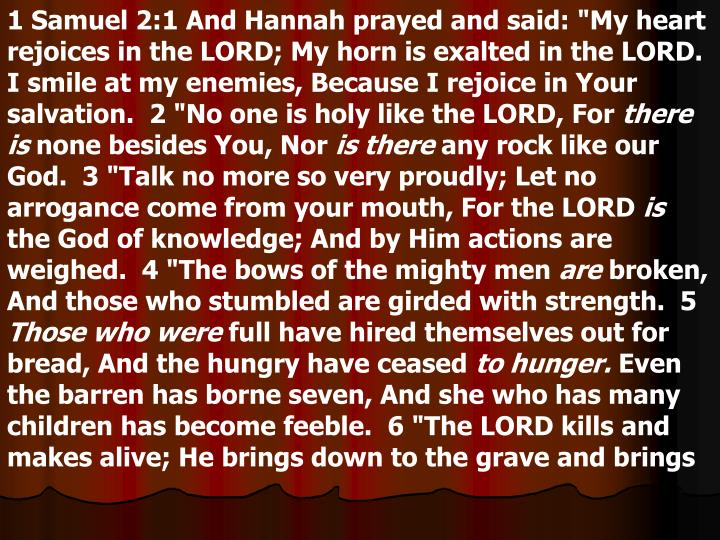 """1 Samuel 2:1 And Hannah prayed and said: """"My heart rejoices in the LORD; My horn is exalted in the LORD. I smile at my enemies, Because I rejoice in Your salvation.  2 """"No one is holy like the LORD, For"""
