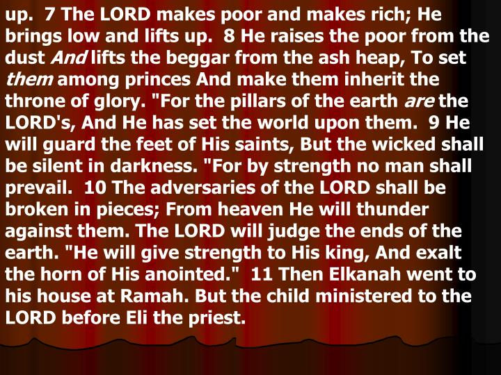 up.  7 The LORD makes poor and makes rich; He brings low and lifts up.  8 He raises the poor from the dust