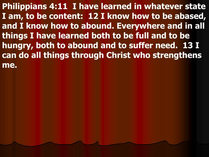 Philippians 4:11  I have learned in whatever state I am, to be content:  12 I know how to be abased, and I know how to abound. Everywhere and in all things I have learned both to be full and to be hungry, both to abound and to suffer need.  13 I can do all things through Christ who strengthens me.