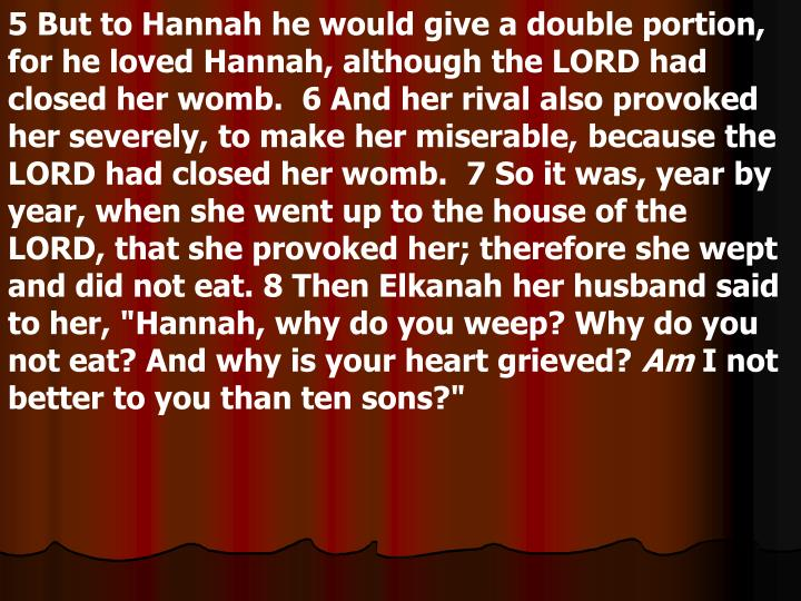 """5 But to Hannah he would give a double portion, for he loved Hannah, although the LORD had closed her womb.  6 And her rival also provoked her severely, to make her miserable, because the LORD had closed her womb.  7 So it was, year by year, when she went up to the house of the LORD, that she provoked her; therefore she wept and did not eat. 8 Then Elkanah her husband said to her, """"Hannah, why do you weep? Why do you not eat? And why is your heart grieved?"""