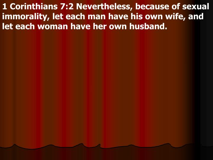 1 Corinthians 7:2 Nevertheless, because of sexual immorality, let each man have his own wife, and let each woman have her own husband.