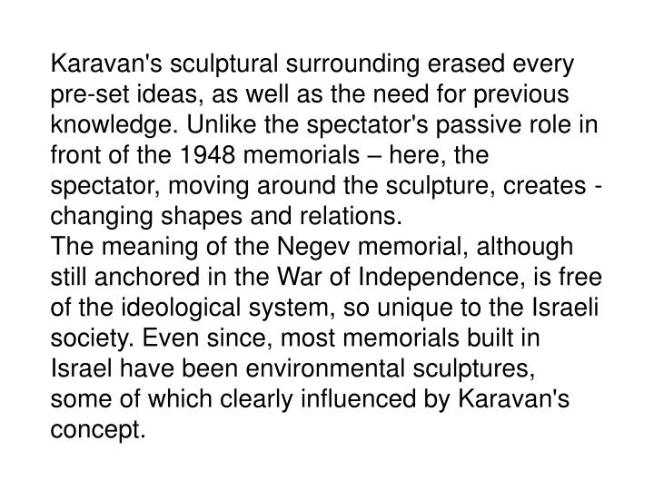 Karavan's sculptural surrounding erased every pre-set ideas, as well as the need for previous knowledge. Unlike the spectator's passive role in front of the 1948 memorials – here, the spectator, moving around the sculpture, creates - changing shapes and relations.