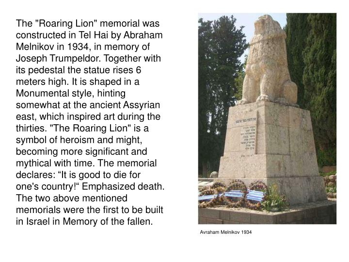 "The ""Roaring Lion"" memorial was constructed in Tel Hai by Abraham Melnikov in 1934, in memory of  Joseph Trumpeldor. Together with its pedestal the statue rises 6 meters high. It is shaped in a Monumental style, hinting somewhat at the ancient Assyrian east, which inspired art during the thirties. ""The Roaring Lion"" is a symbol of heroism and might, becoming more significant and mythical with time. The memorial declares: ""It is good to die for one's country!"" Emphasized death."