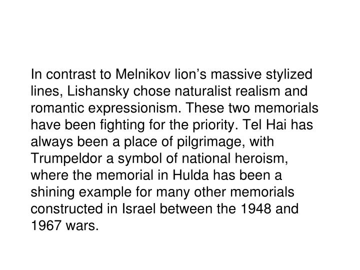 In contrast to Melnikov lion's massive stylized lines, Lishansky chose naturalist realism and romantic expressionism. These two memorials have been fighting for the priority. Tel Hai has always been a place of pilgrimage, with Trumpeldor a symbol of national heroism, where the memorial in Hulda has been a shining example for many other memorials constructed in Israel between the 1948 and 1967 wars.