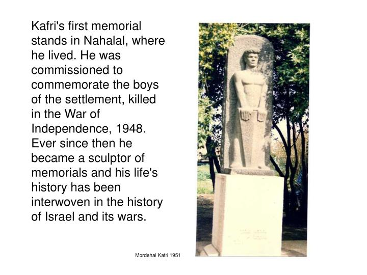 Kafri's first memorial stands in Nahalal, where he lived. He was commissioned to commemorate the boys of the settlement, killed in the War of Independence, 1948. Ever since then he became a sculptor of memorials and his life's history has been interwoven in the history of Israel and its wars.